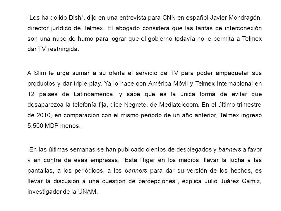 Les ha dolido Dish , dijo en una entrevista para CNN en español Javier Mondragón, director jurídico de Telmex. El abogado considera que las tarifas de interconexión son una nube de humo para lograr que el gobierno todavía no le permita a Telmex dar TV restringida.