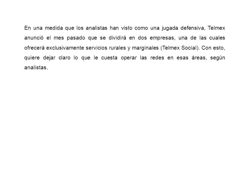 En una medida que los analistas han visto como una jugada defensiva, Telmex anunció el mes pasado que se dividirá en dos empresas, una de las cuales ofrecerá exclusivamente servicios rurales y marginales (Telmex Social).