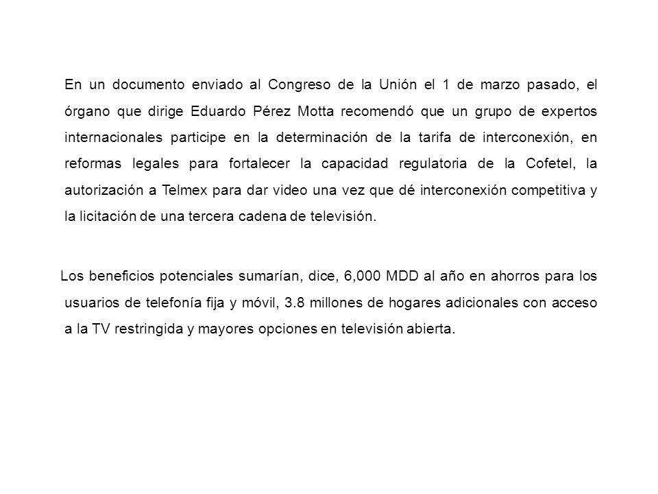 En un documento enviado al Congreso de la Unión el 1 de marzo pasado, el órgano que dirige Eduardo Pérez Motta recomendó que un grupo de expertos internacionales participe en la determinación de la tarifa de interconexión, en reformas legales para fortalecer la capacidad regulatoria de la Cofetel, la autorización a Telmex para dar video una vez que dé interconexión competitiva y la licitación de una tercera cadena de televisión.