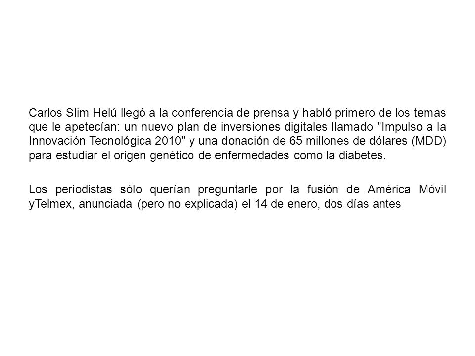 Carlos Slim Helú llegó a la conferencia de prensa y habló primero de los temas que le apetecían: un nuevo plan de inversiones digitales llamado Impulso a la Innovación Tecnológica 2010 y una donación de 65 millones de dólares (MDD) para estudiar el origen genético de enfermedades como la diabetes.