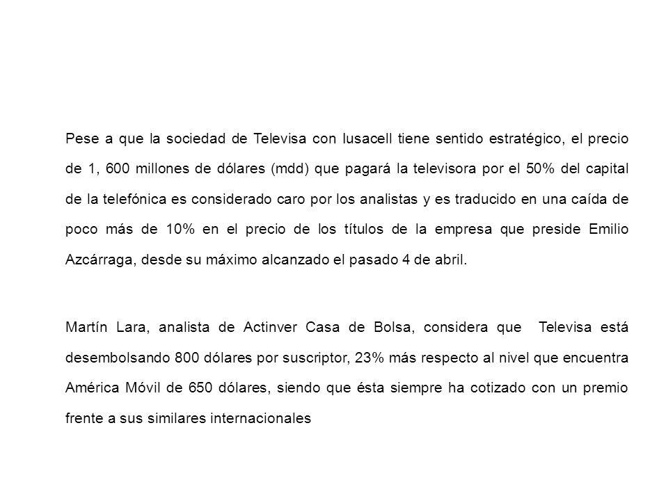 Pese a que la sociedad de Televisa con Iusacell tiene sentido estratégico, el precio de 1, 600 millones de dólares (mdd) que pagará la televisora por el 50% del capital de la telefónica es considerado caro por los analistas y es traducido en una caída de poco más de 10% en el precio de los títulos de la empresa que preside Emilio Azcárraga, desde su máximo alcanzado el pasado 4 de abril.