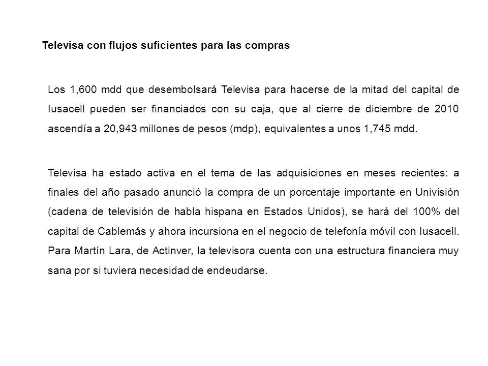 Televisa con flujos suficientes para las compras Los 1,600 mdd que desembolsará Televisa para hacerse de la mitad del capital de Iusacell pueden ser financiados con su caja, que al cierre de diciembre de 2010 ascendía a 20,943 millones de pesos (mdp), equivalentes a unos 1,745 mdd.