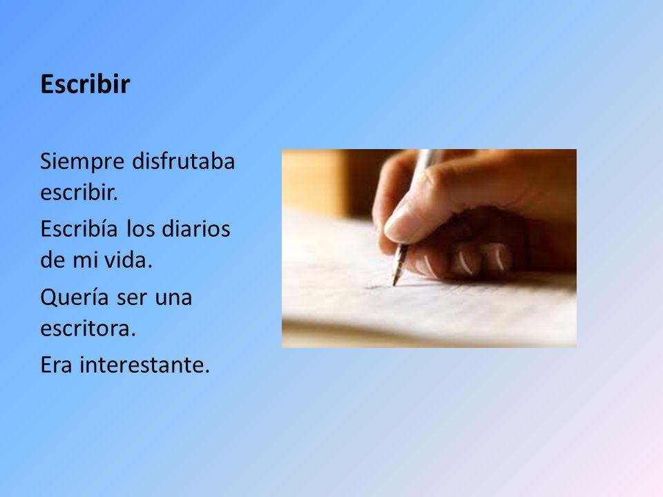 Escribir Siempre disfrutaba escribir. Escribía los diarios de mi vida.