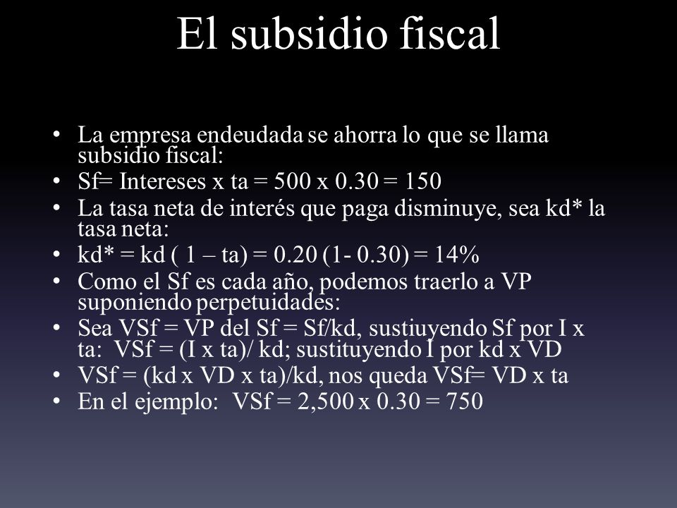 El subsidio fiscal La empresa endeudada se ahorra lo que se llama subsidio fiscal: Sf= Intereses x ta = 500 x 0.30 = 150.