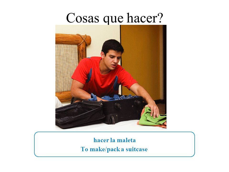 hacer la maleta To make/pack a suitcase