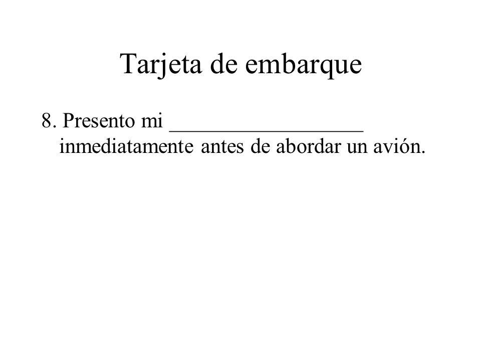 Tarjeta de embarque 8. Presento mi __________________ inmediatamente antes de abordar un avión.