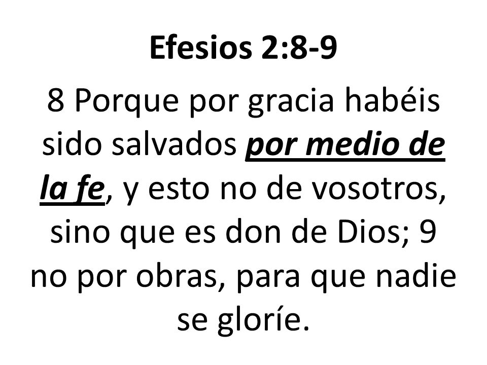 Efesios 2:8-9 8 Porque por gracia habéis sido salvados por medio de la fe, y esto no de vosotros, sino que es don de Dios; 9 no por obras, para que nadie se gloríe.