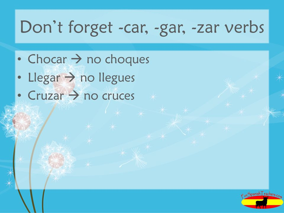 Don't forget -car, -gar, -zar verbs