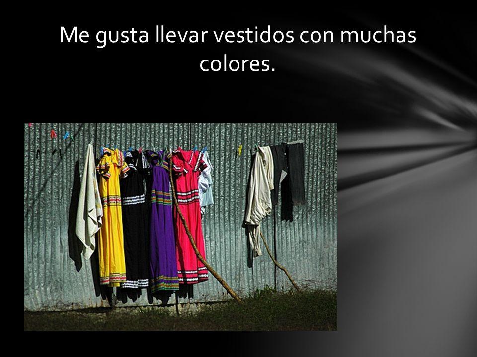 Me gusta llevar vestidos con muchas colores.