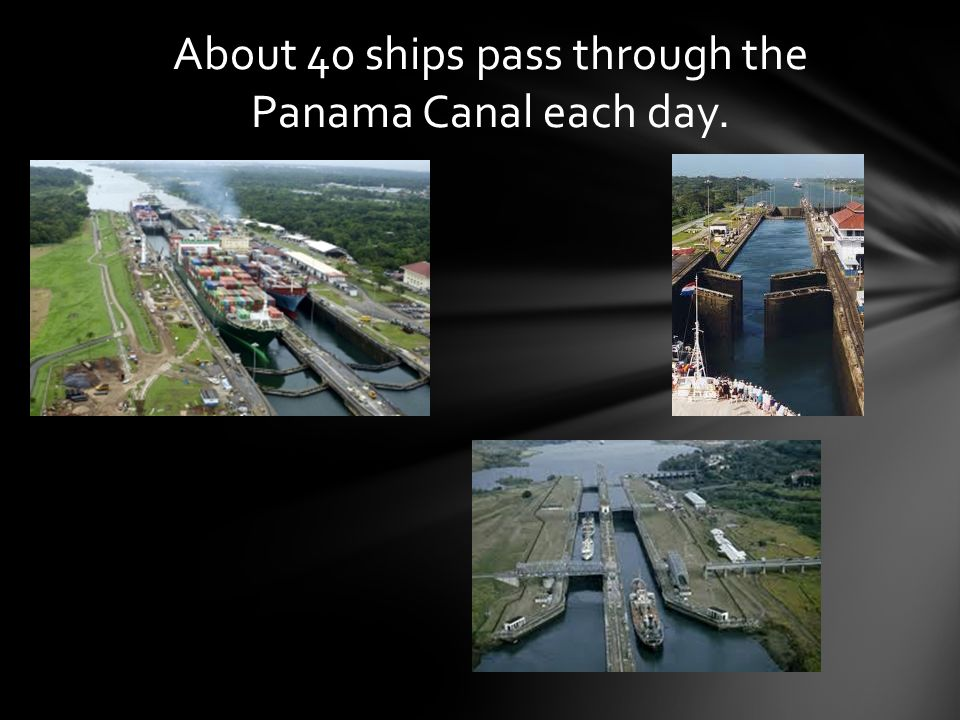 About 40 ships pass through the Panama Canal each day.