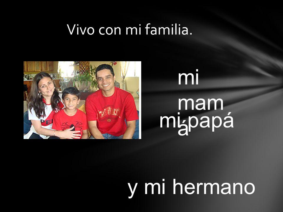 Vivo con mi familia. mi mamá mi papá y mi hermano