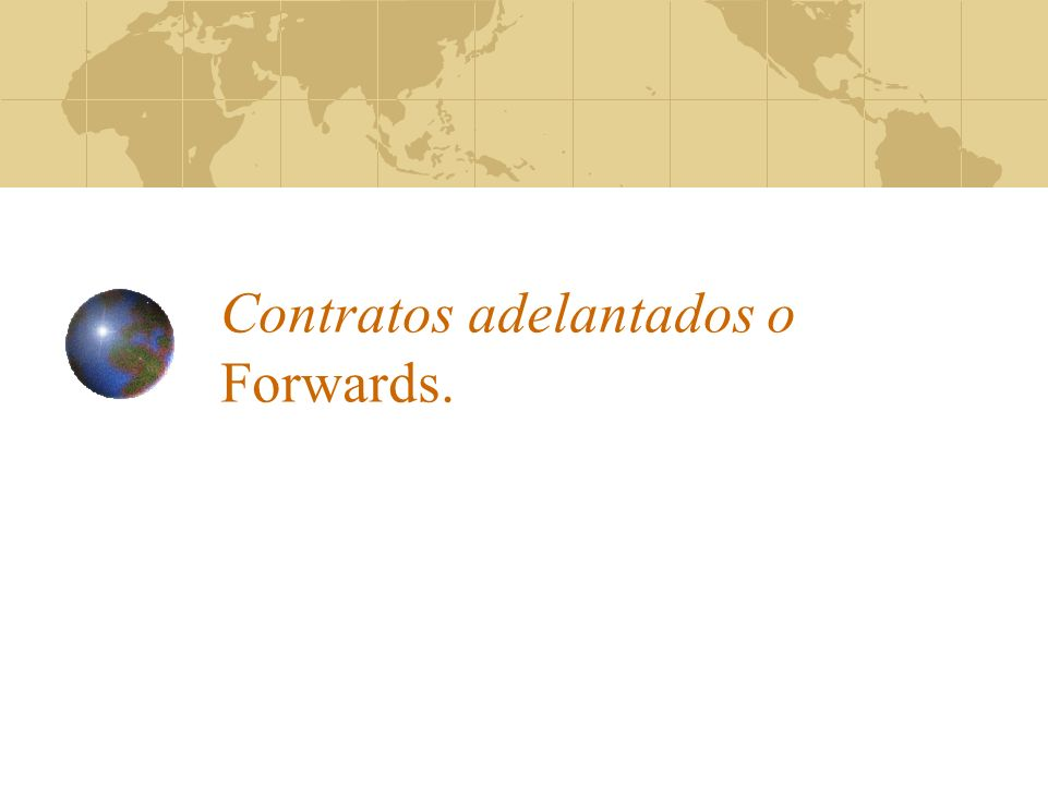 Contratos adelantados o Forwards.