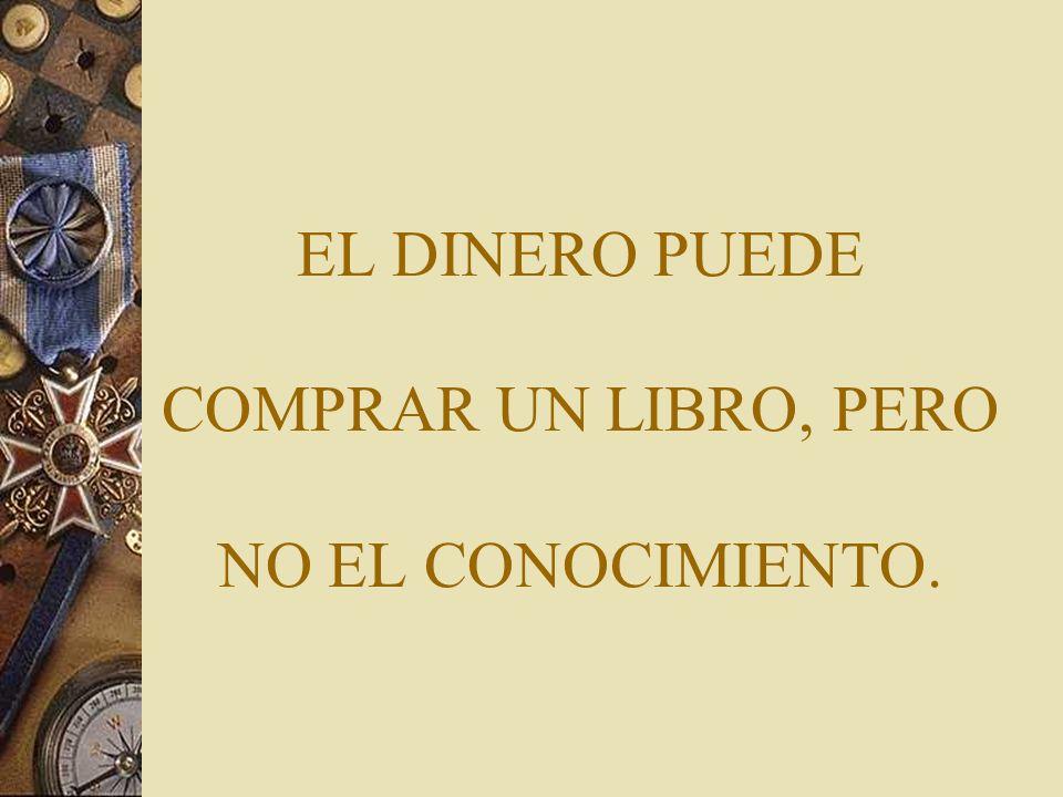 EL DINERO PUEDE COMPRAR UN LIBRO, PERO NO EL CONOCIMIENTO.