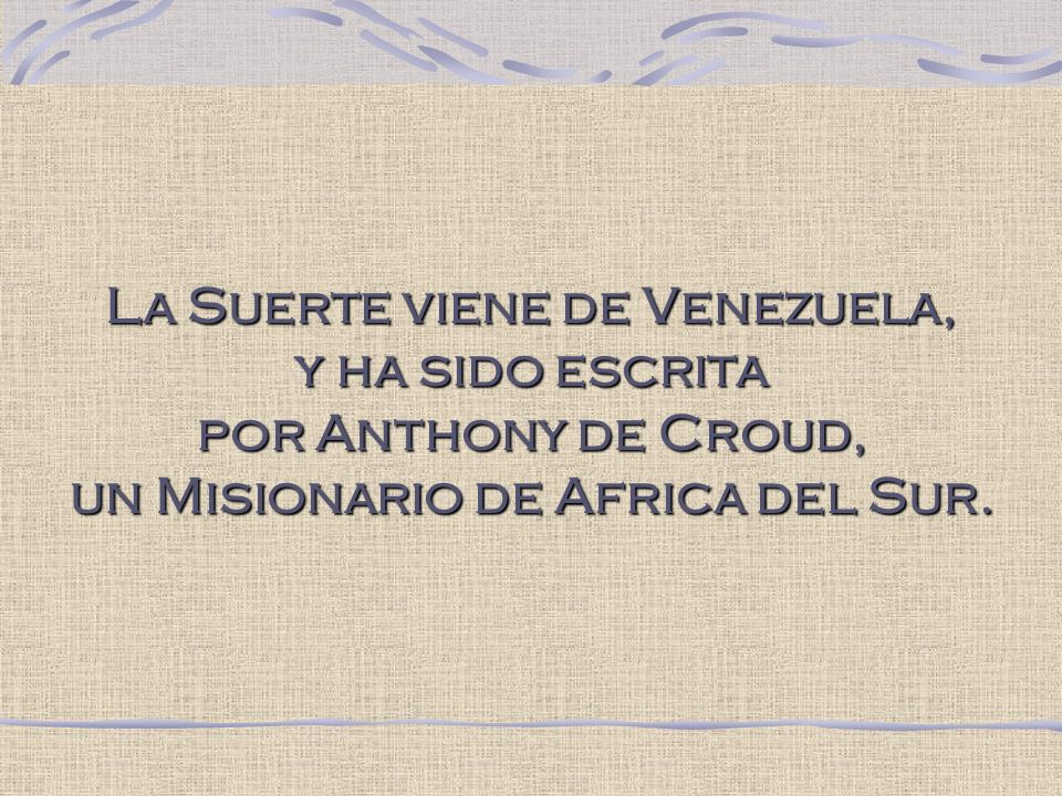 La Suerte viene de Venezuela, y ha sido escrita por Anthony de Croud, un Misionario de Africa del Sur.