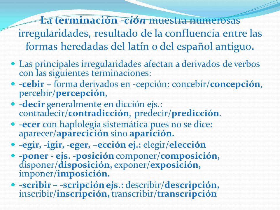 La terminación -ción muestra numerosas irregularidades, resultado de la confluencia entre las formas heredadas del latín o del español antiguo.