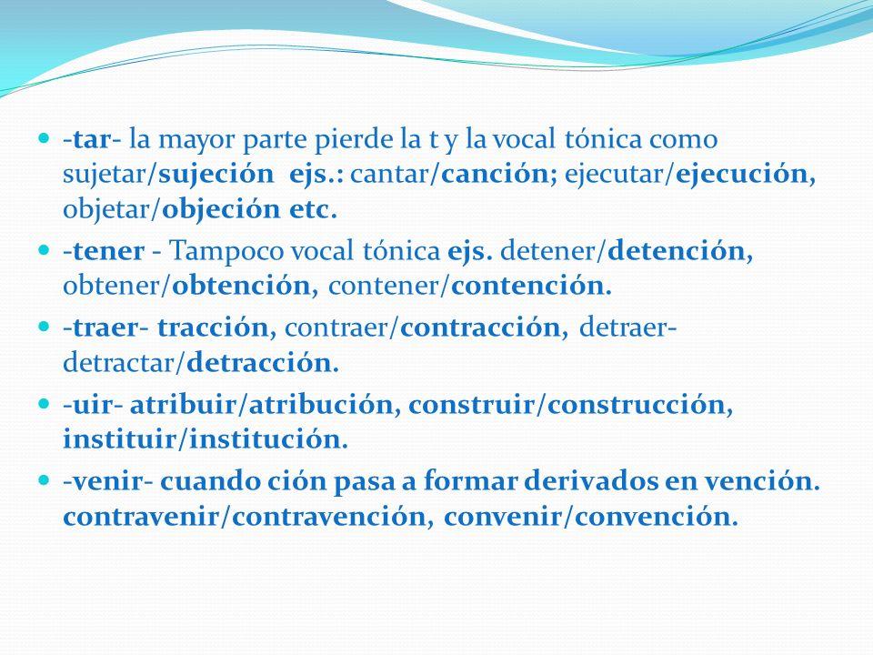 -tar- la mayor parte pierde la t y la vocal tónica como sujetar/sujeción ejs.: cantar/canción; ejecutar/ejecución, objetar/objeción etc.
