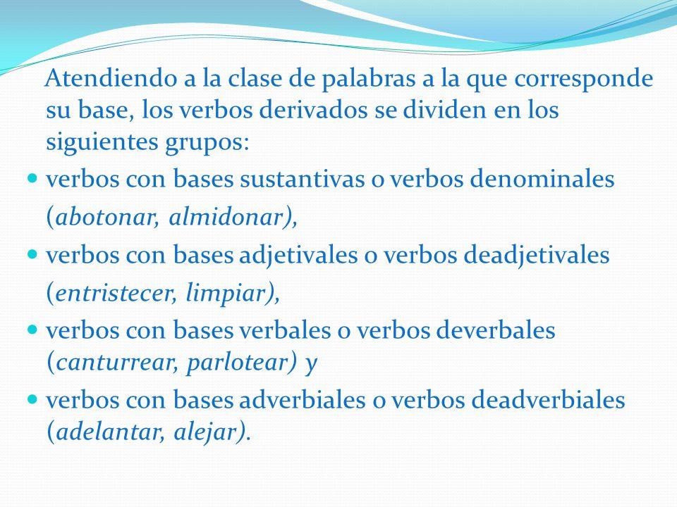 Atendiendo a la clase de palabras a la que corresponde su base, los verbos derivados se dividen en los siguientes grupos: