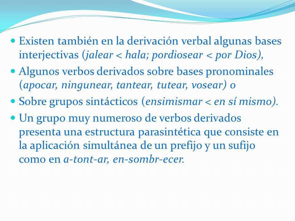 Existen también en la derivación verbal algunas bases interjectivas (jalear < hala; pordiosear < por Dios),