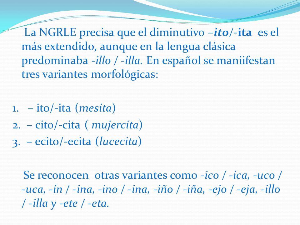 La NGRLE precisa que el diminutivo –ito/-ita es el más extendido, aunque en la lengua clásica predominaba -illo / -illa. En español se maniifestan tres variantes morfológicas: