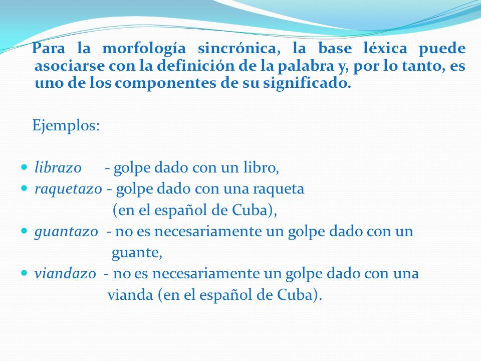 Para la morfología sincrónica, la base léxica puede asociarse con la definición de la palabra y, por lo tanto, es uno de los componentes de su significado.