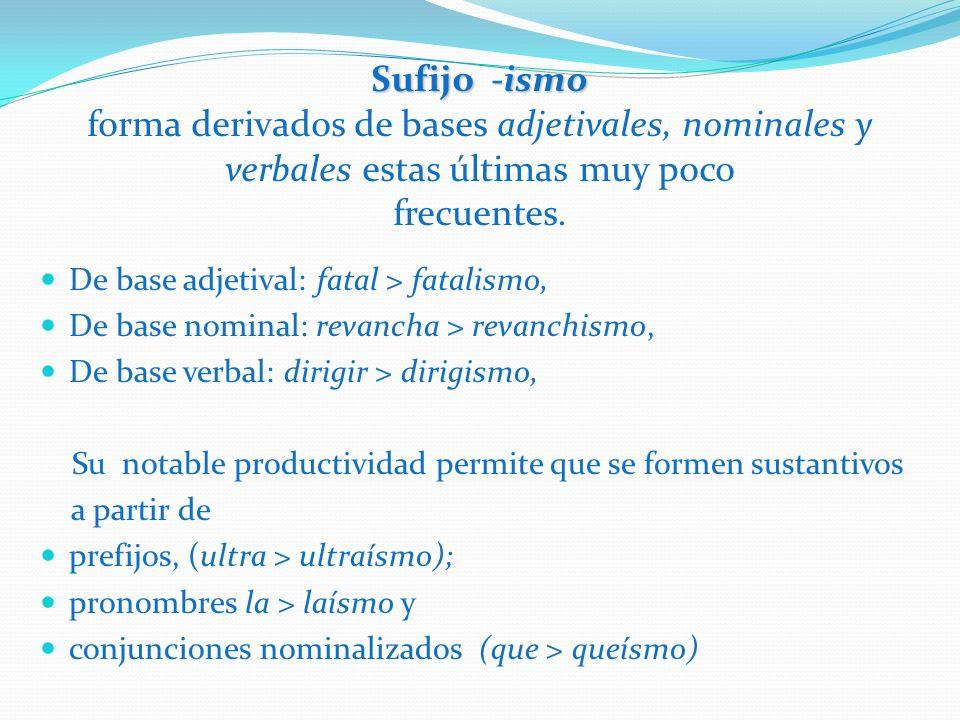 Sufijo -ismo forma derivados de bases adjetivales, nominales y verbales estas últimas muy poco frecuentes.