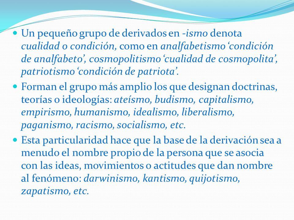 Un pequeño grupo de derivados en -ismo denota cualidad o condición, como en analfabetismo 'condición de analfabeto', cosmopolitismo 'cualidad de cosmopolita', patriotismo 'condición de patriota'.