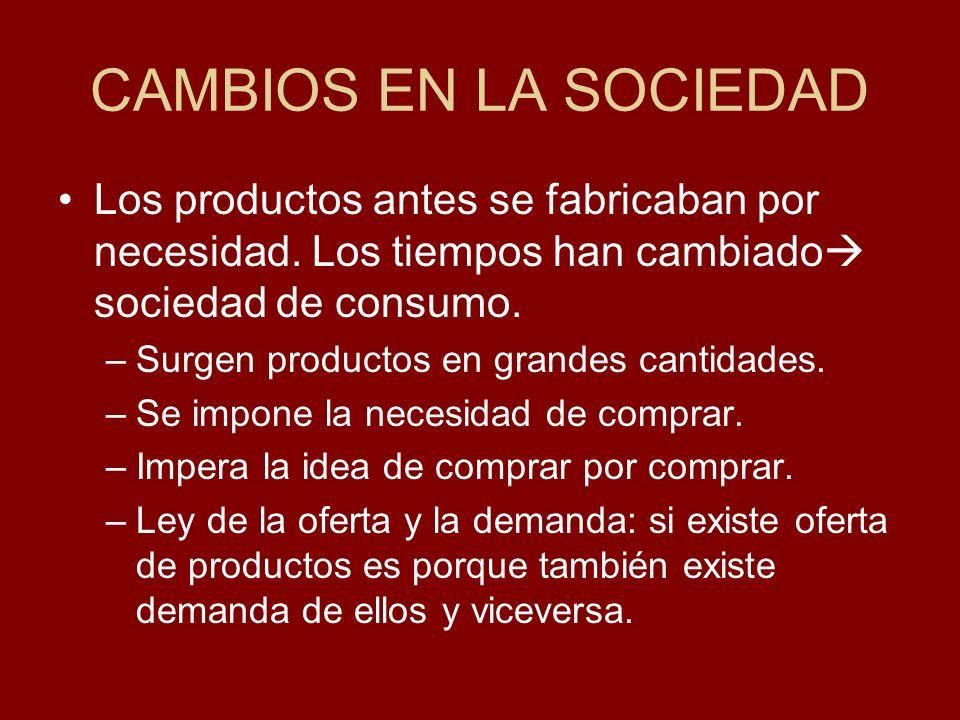 CAMBIOS EN LA SOCIEDAD Los productos antes se fabricaban por necesidad. Los tiempos han cambiado sociedad de consumo.