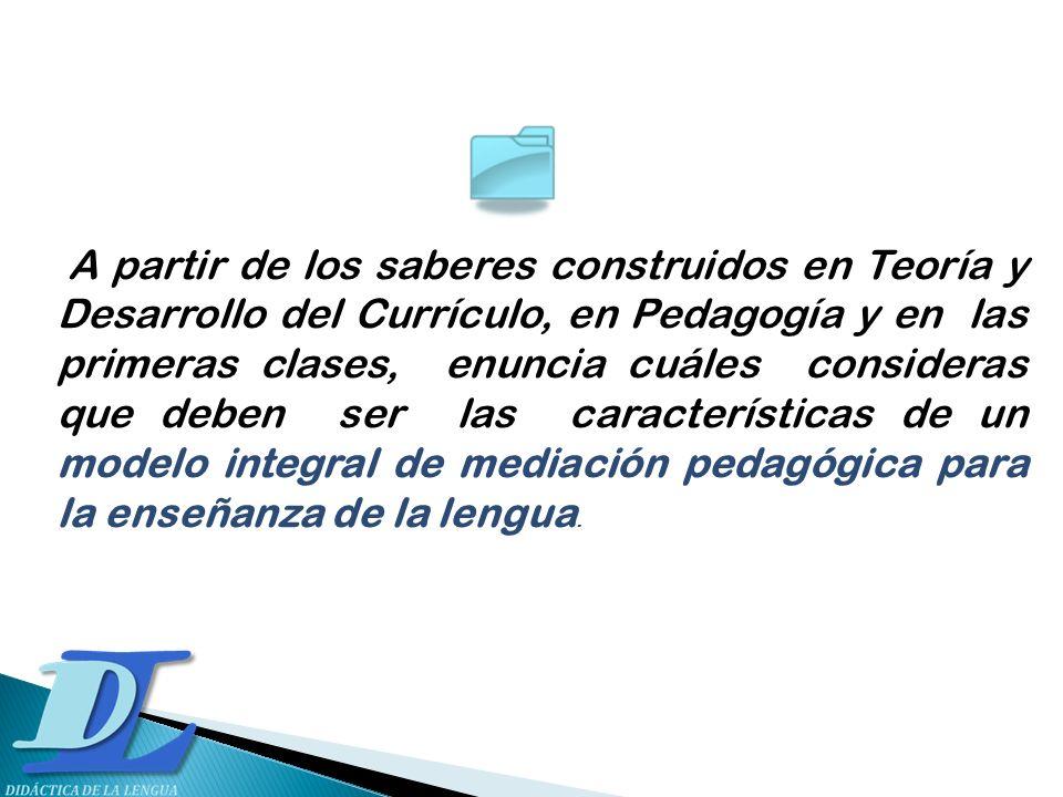 A partir de los saberes construidos en Teoría y Desarrollo del Currículo, en Pedagogía y en las primeras clases, enuncia cuáles consideras que deben ser las características de un modelo integral de mediación pedagógica para la enseñanza de la lengua.