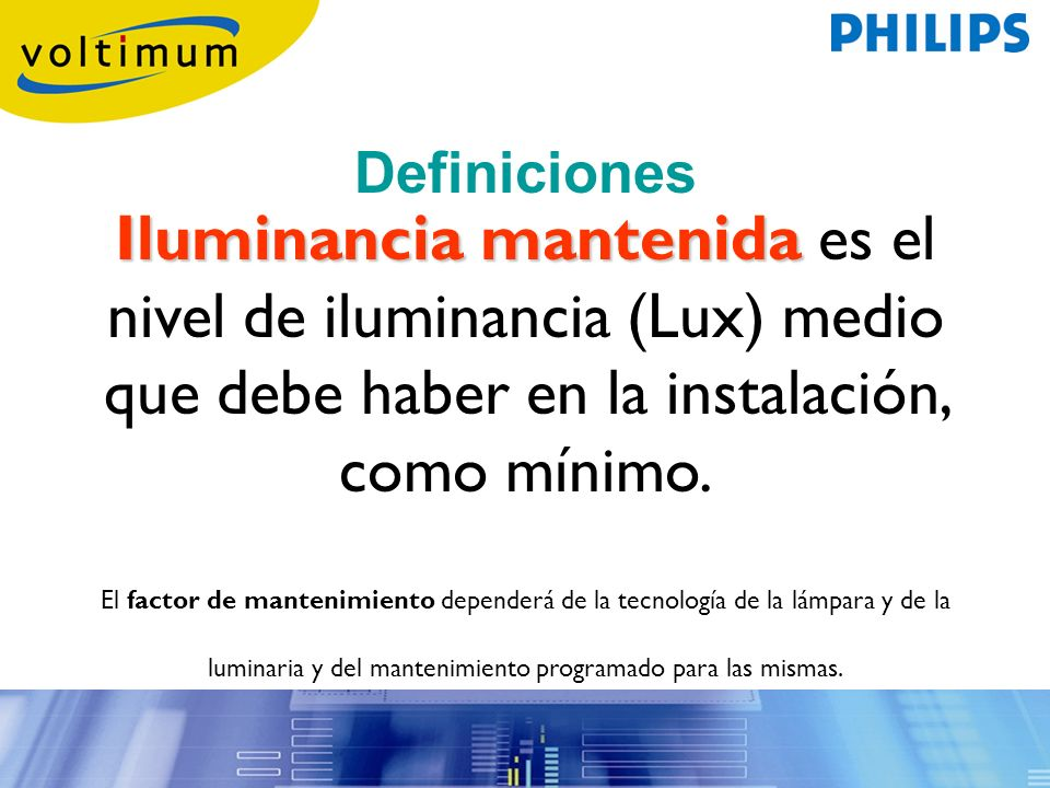 Definiciones Iluminancia mantenida es el nivel de iluminancia (Lux) medio que debe haber en la instalación, como mínimo.