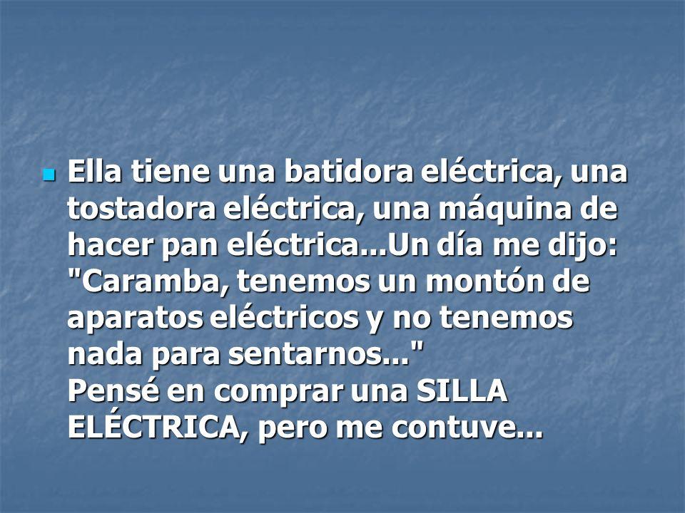 Ella tiene una batidora eléctrica, una tostadora eléctrica, una máquina de hacer pan eléctrica...Un día me dijo: Caramba, tenemos un montón de aparatos eléctricos y no tenemos nada para sentarnos... Pensé en comprar una SILLA ELÉCTRICA, pero me contuve...