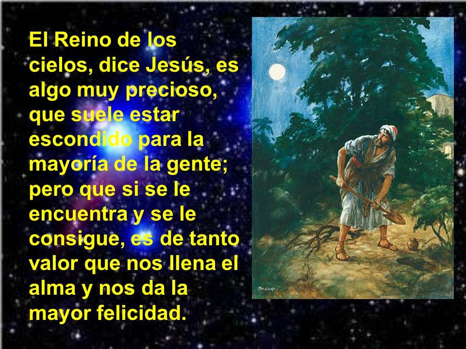 El Reino de los cielos, dice Jesús, es algo muy precioso, que suele estar escondido para la mayoría de la gente; pero que si se le encuentra y se le consigue, es de tanto valor que nos llena el alma y nos da la mayor felicidad.