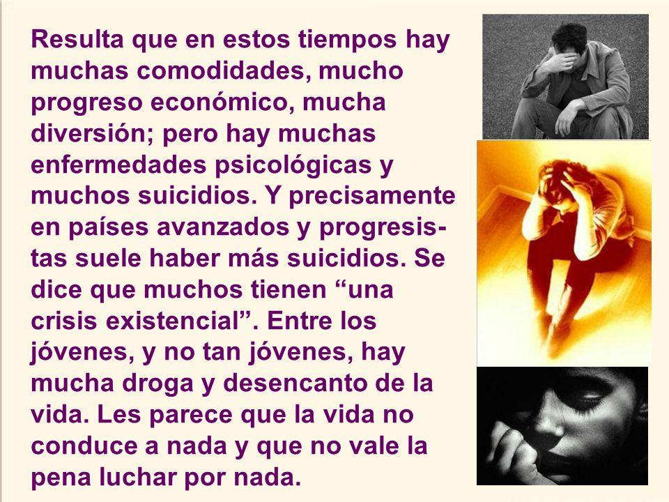 Resulta que en estos tiempos hay muchas comodidades, mucho progreso económico, mucha diversión; pero hay muchas enfermedades psicológicas y muchos suicidios.