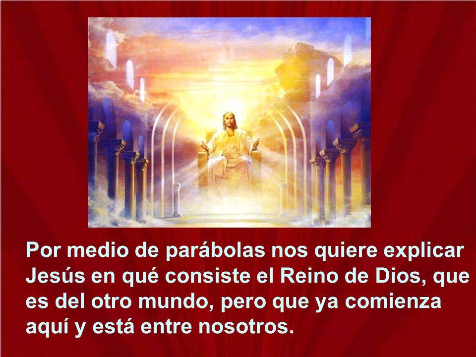 Por medio de parábolas nos quiere explicar Jesús en qué consiste el Reino de Dios, que es del otro mundo, pero que ya comienza aquí y está entre nosotros.