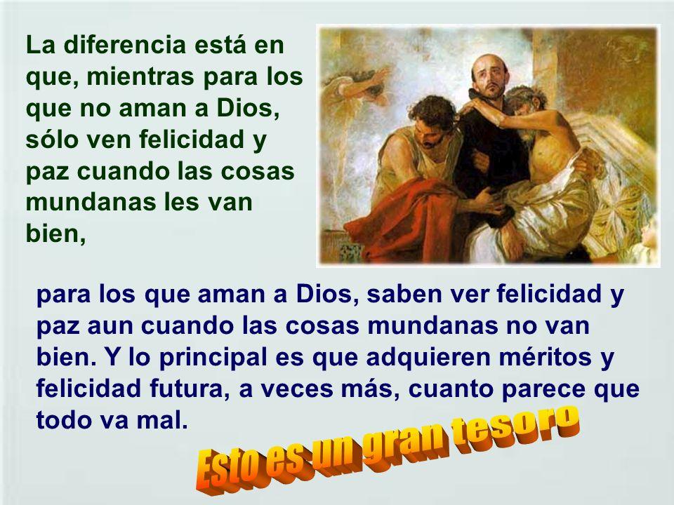 La diferencia está en que, mientras para los que no aman a Dios, sólo ven felicidad y paz cuando las cosas mundanas les van bien,