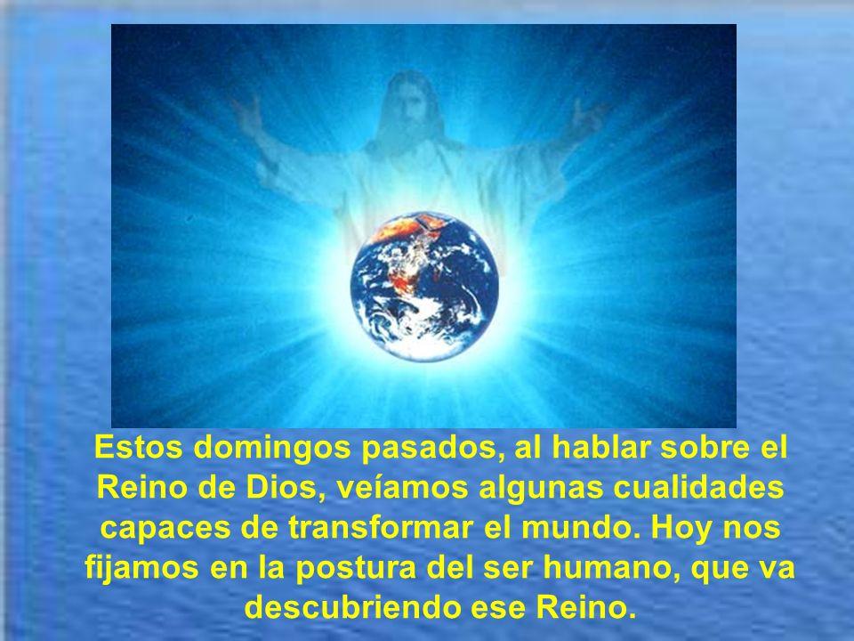Estos domingos pasados, al hablar sobre el Reino de Dios, veíamos algunas cualidades capaces de transformar el mundo.