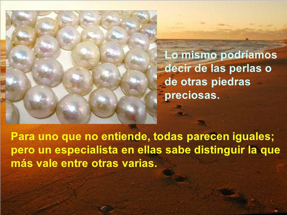 Lo mismo podríamos decir de las perlas o de otras piedras preciosas.
