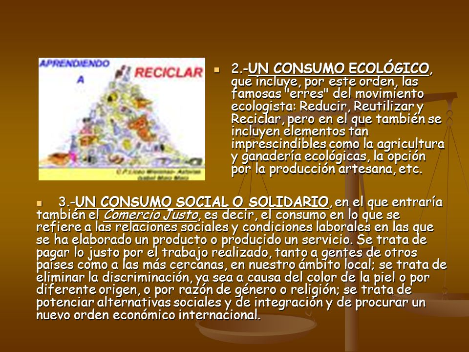 2.-UN CONSUMO ECOLÓGICO, que incluye, por este orden, las famosas erres del movimiento ecologista: Reducir, Reutilizar y Reciclar, pero en el que también se incluyen elementos tan imprescindibles como la agricultura y ganadería ecológicas, la opción por la producción artesana, etc.