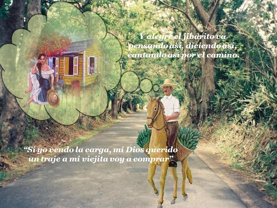 Y alegre el jibarito va pensando así, diciendo así, cantando así por el camino.