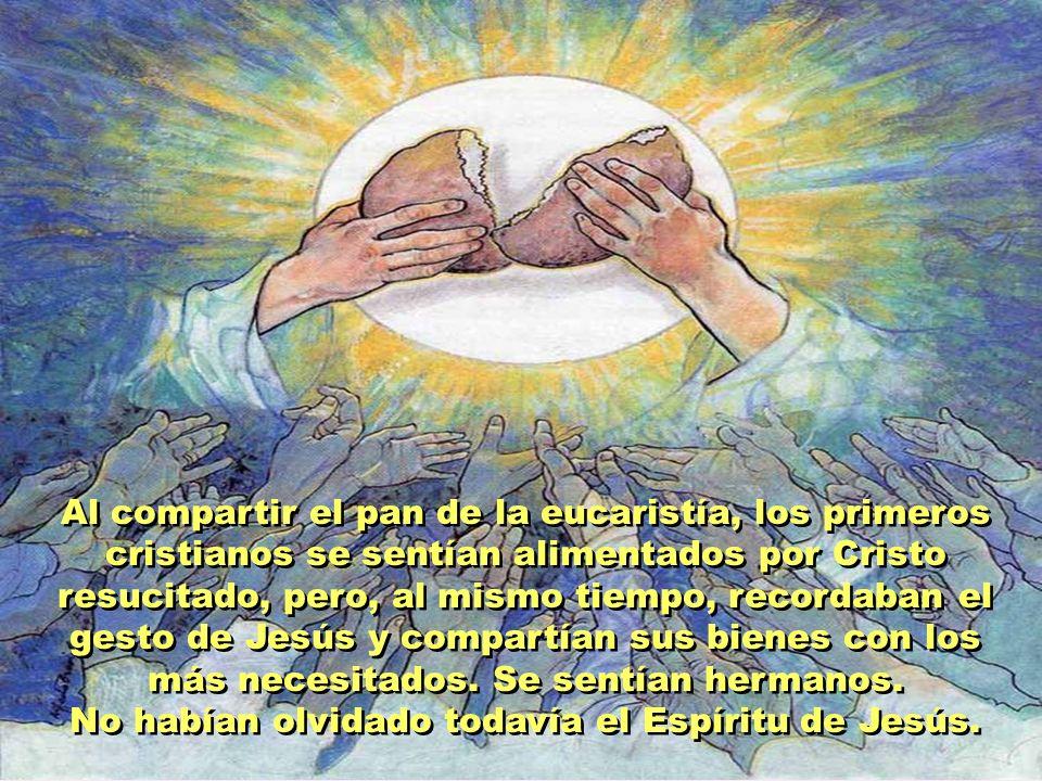Al compartir el pan de la eucaristía, los primeros cristianos se sentían alimentados por Cristo resucitado, pero, al mismo tiempo, recordaban el gesto de Jesús y compartían sus bienes con los más necesitados.