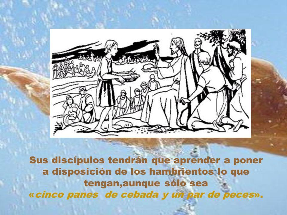 Sus discípulos tendrán que aprender a poner a disposición de los hambrientos lo que tengan,aunque sólo sea «cinco panes de cebada y un par de peces».