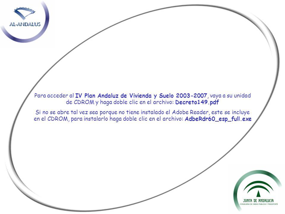 Para acceder al IV Plan Andaluz de Vivienda y Suelo 2003-2007, vaya a su unidad de CDROM y haga doble clic en el archivo: Decreto149.pdf