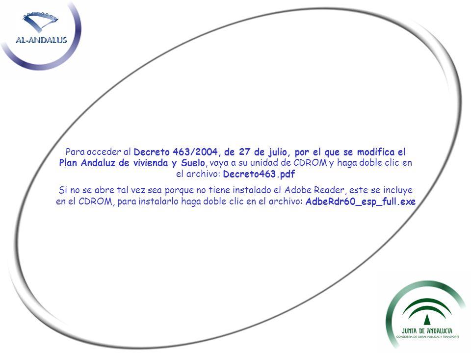 Para acceder al Decreto 463/2004, de 27 de julio, por el que se modifica el Plan Andaluz de vivienda y Suelo, vaya a su unidad de CDROM y haga doble clic en el archivo: Decreto463.pdf