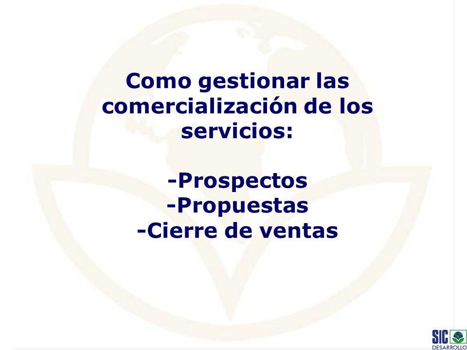 Como gestionar las comercialización de los servicios: -Prospectos -Propuestas -Cierre de ventas