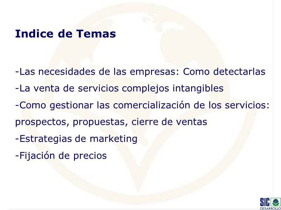 Indice de Temas -Las necesidades de las empresas: Como detectarlas -La venta de servicios complejos intangibles -Como gestionar las comercialización de los servicios: prospectos, propuestas, cierre de ventas -Estrategias de marketing -Fijación de precios