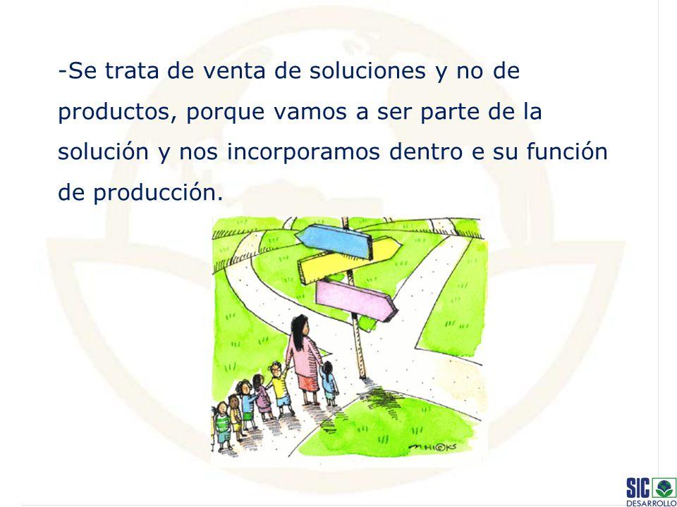 -Se trata de venta de soluciones y no de productos, porque vamos a ser parte de la solución y nos incorporamos dentro e su función de producción.