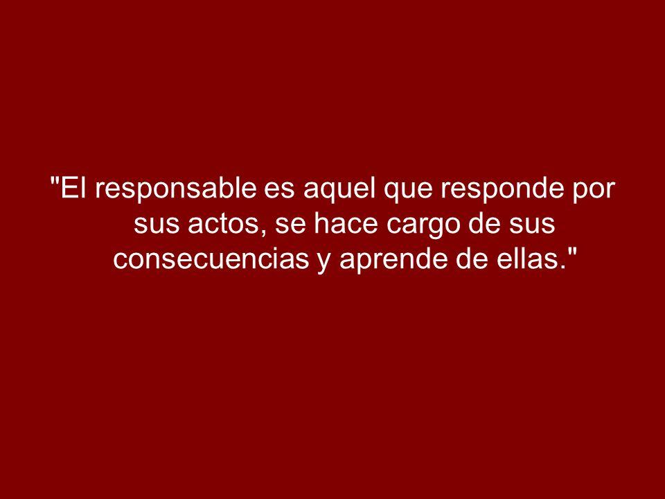 El responsable es aquel que responde por sus actos, se hace cargo de sus consecuencias y aprende de ellas.
