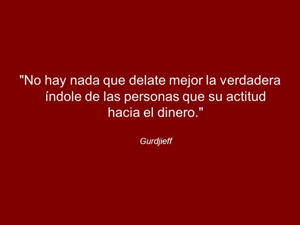 No hay nada que delate mejor la verdadera índole de las personas que su actitud hacia el dinero. Gurdjieff