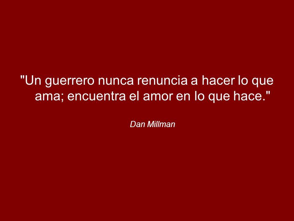Un guerrero nunca renuncia a hacer lo que ama; encuentra el amor en lo que hace. Dan Millman