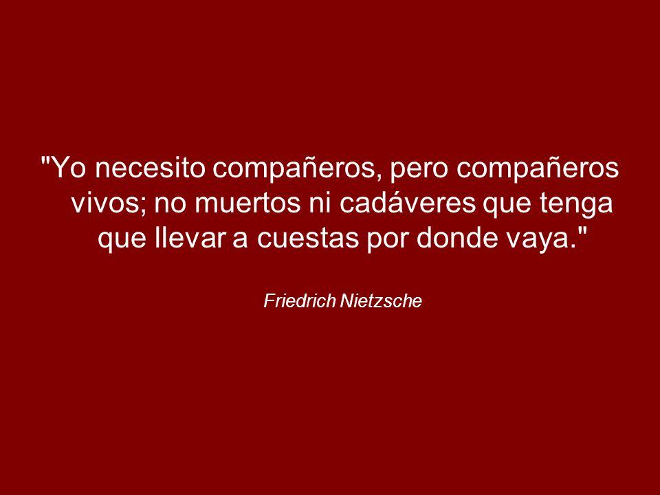 Yo necesito compañeros, pero compañeros vivos; no muertos ni cadáveres que tenga que llevar a cuestas por donde vaya. Friedrich Nietzsche