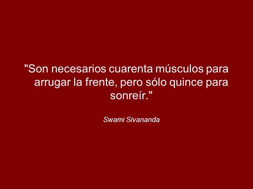 Son necesarios cuarenta músculos para arrugar la frente, pero sólo quince para sonreír. Swami Sivananda